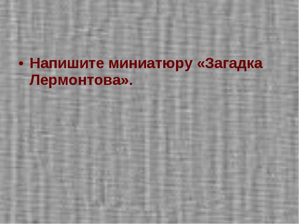 Напишите миниатюру «Загадка Лермонтова».