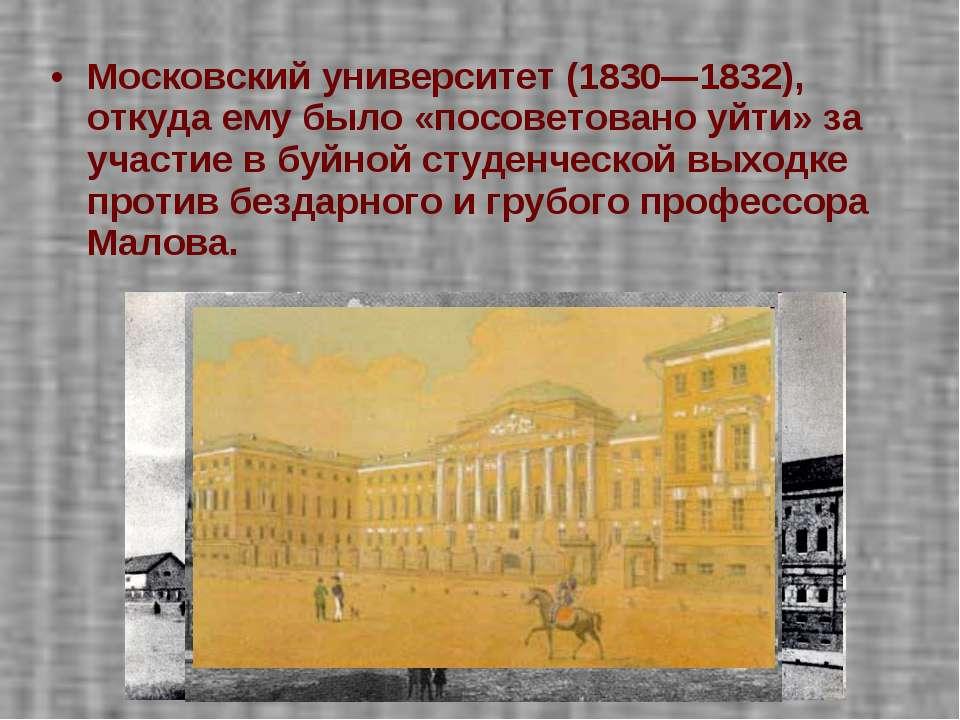 Московский университет (1830—1832), откуда ему было «посоветовано уйти» за уч...
