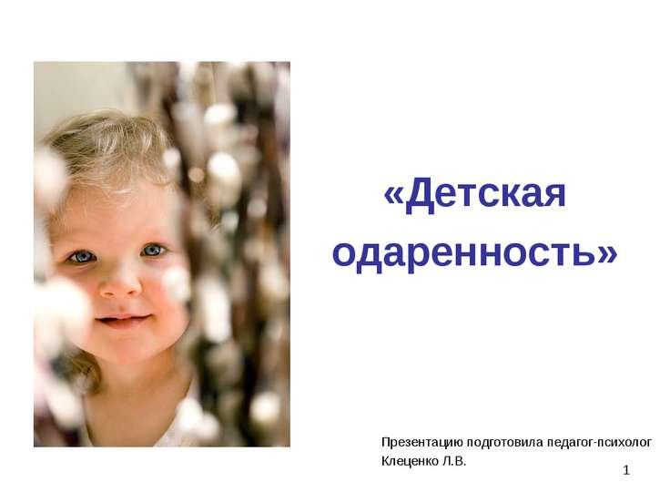 * «Детская одаренность» Презентацию подготовила педагог-психолог Клеценко Л.В.