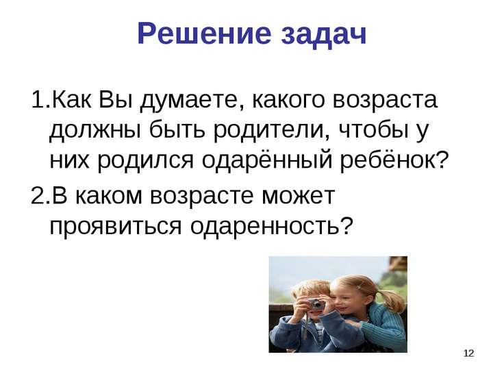 * Решение задач 1.Как Вы думаете, какого возраста должны быть родители, чтобы...