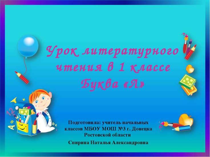 Урок литературного чтения в 1 классе Буква «Л» Подготовила: учитель начальных...