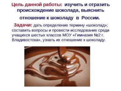 Цель данной работы: изучить и отразить происхождение шоколада, выяснить отнош...