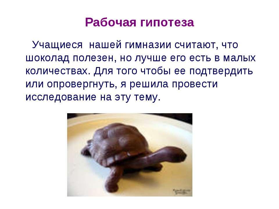 Рабочая гипотеза Учащиеся нашей гимназии считают, что шоколад полезен, но луч...