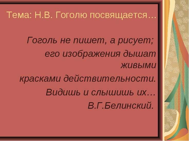 Тема: Н.В. Гоголю посвящается… Гоголь не пишет, а рисует; его изображения дыш...