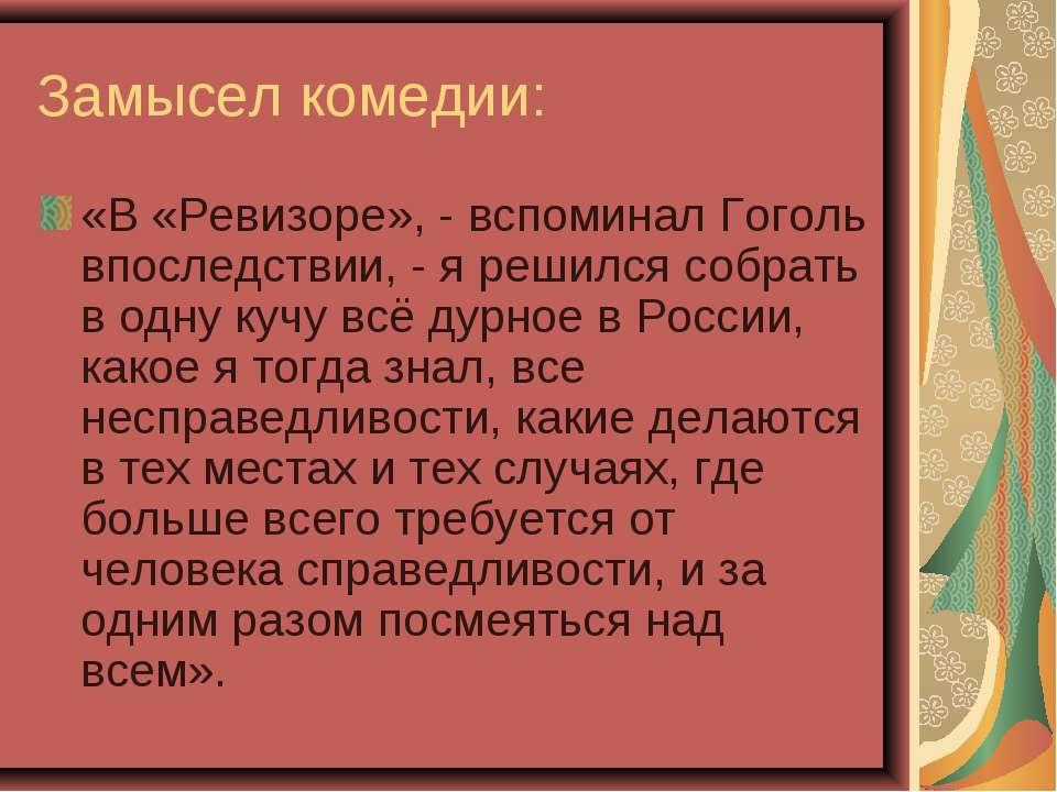 Замысел комедии: «В «Ревизоре», - вспоминал Гоголь впоследствии, - я решился ...