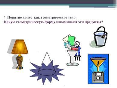 1. Понятие конус как геометрическое тело. Какую геометрическую форму напомина...