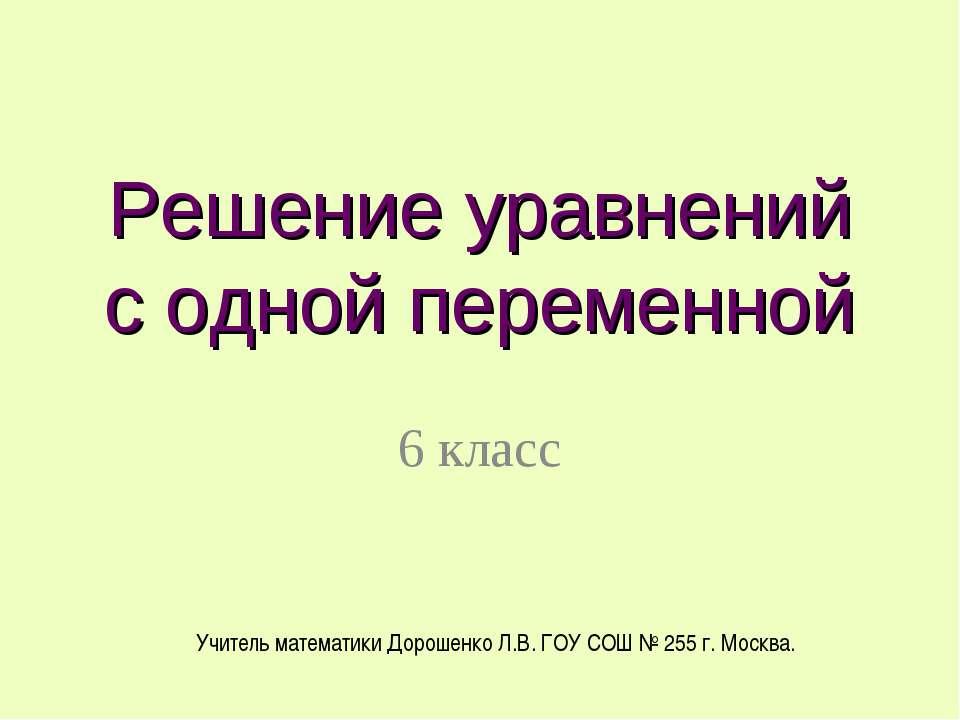 Решение уравнений с одной переменной 6 класс Учитель математики Дорошенко Л.В...