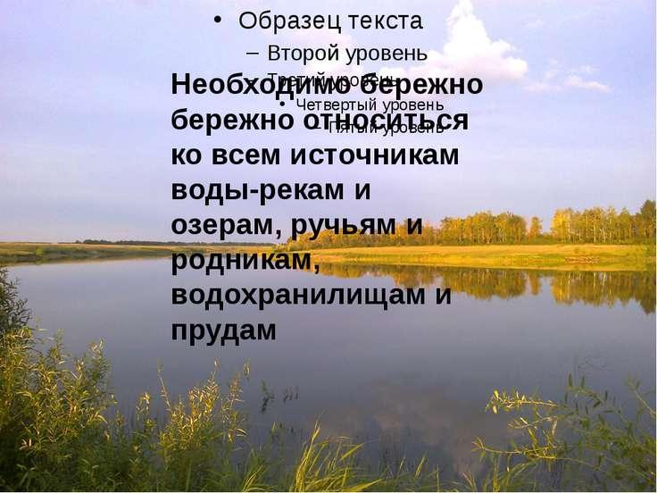 Необходимо бережно бережно относиться ко всем источникам воды-рекам и озерам,...