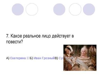 7. Какое реальное лицо действует в повести? А) Екатерина ׀׀ Б) Иван Грозный В...