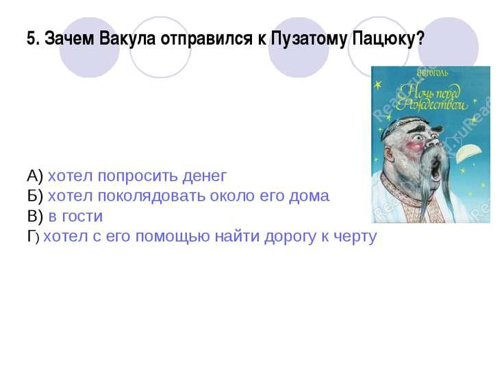 5. Зачем Вакула отправился к Пузатому Пацюку? А) хотел попросить денег Б) хот...