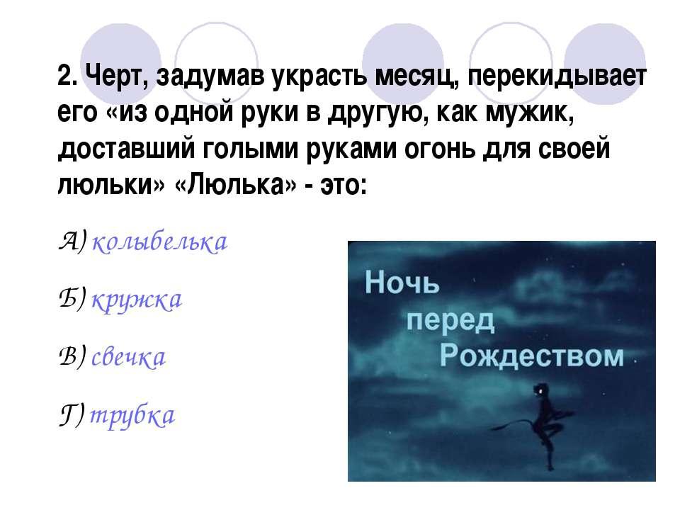 2. Черт, задумав украсть месяц, перекидывает его «из одной руки в другую, как...