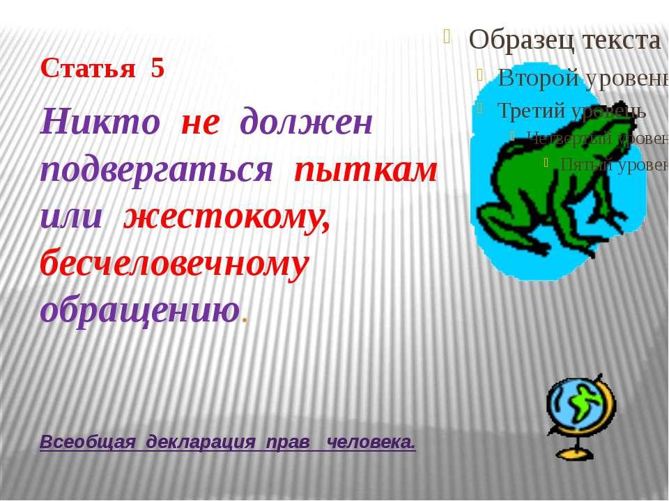 Всеобщая декларация прав человека. Статья 5 Никто не должен подвергаться пытк...