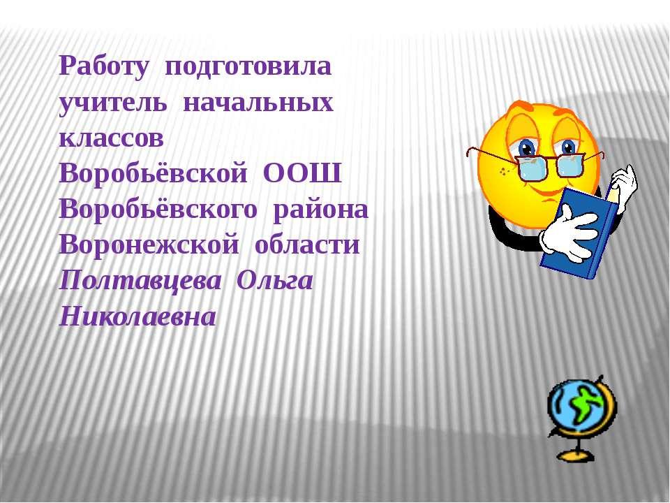 Работу подготовила учитель начальных классов Воробьёвской ООШ Воробьёвского р...