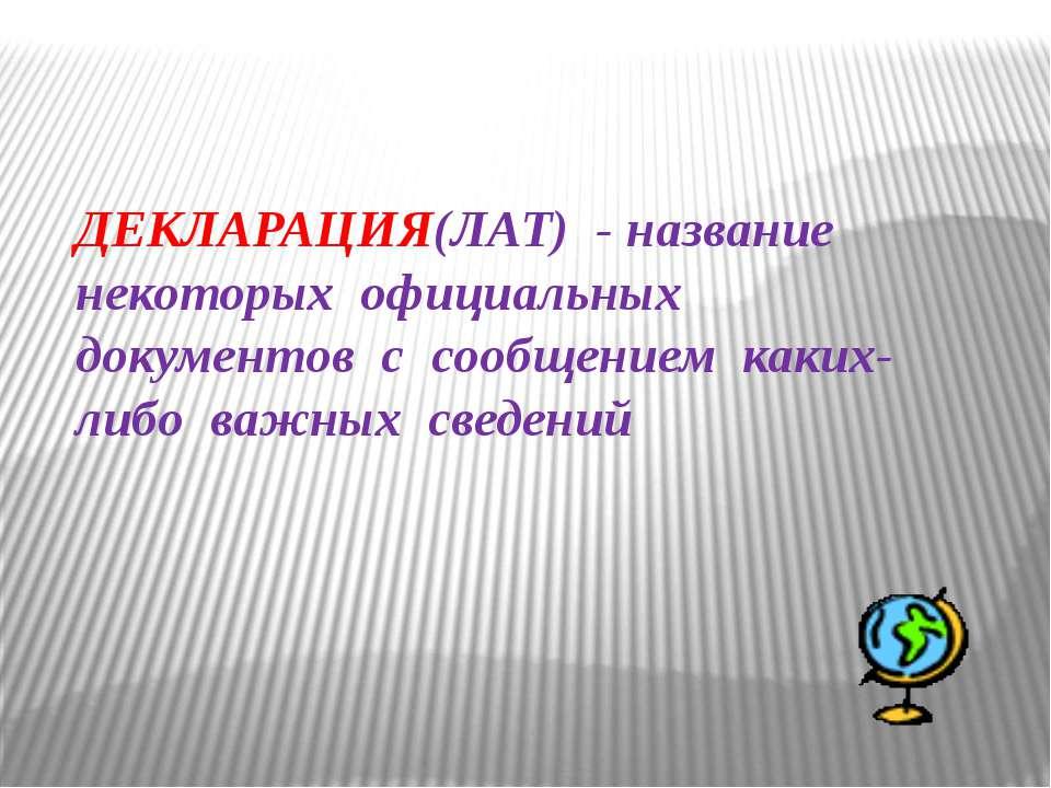 ДЕКЛАРАЦИЯ(ЛАТ) - название некоторых официальных документов с сообщением каки...