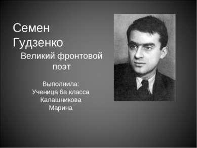 Семен Гудзенко Великий фронтовой поэт Выполнила: Ученица 6а класса Калашников...