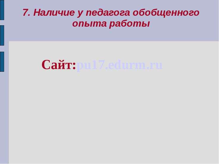 7. Наличие у педагога обобщенного опыта работы Сайт:pu17.edurm.ru