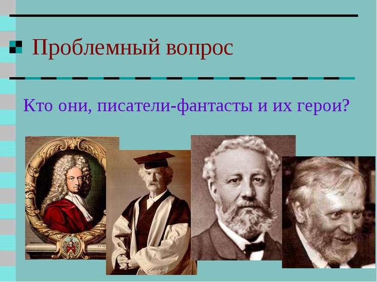 Проблемный вопрос Кто они, писатели-фантасты и их герои?