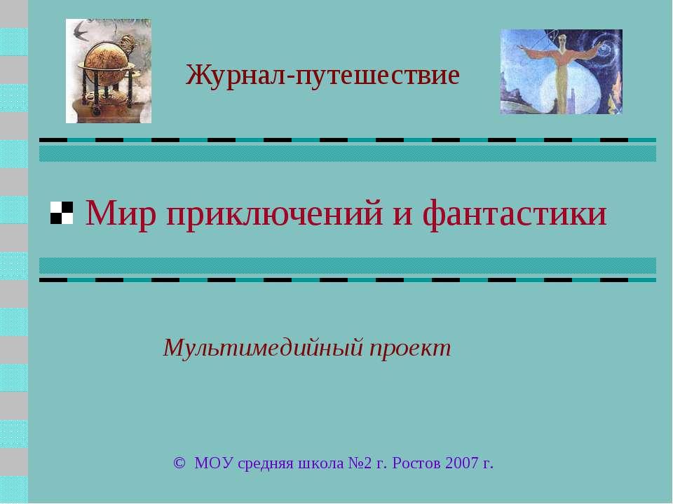 Мир приключений и фантастики Журнал-путешествие © МОУ средняя школа №2 г. Рос...