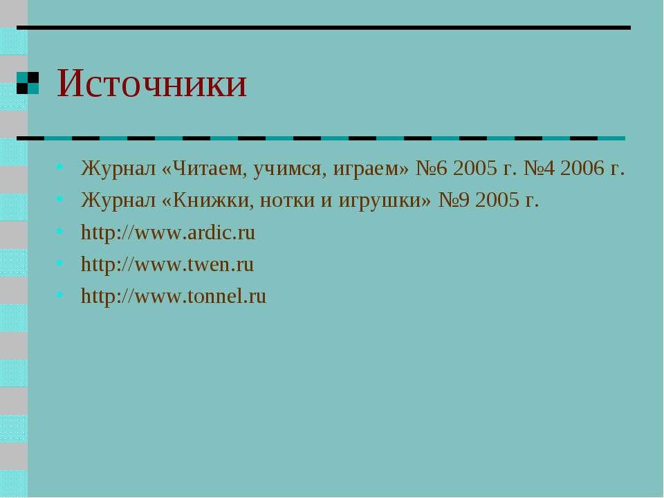 Источники Журнал «Читаем, учимся, играем» №6 2005 г. №4 2006 г. Журнал «Книжк...