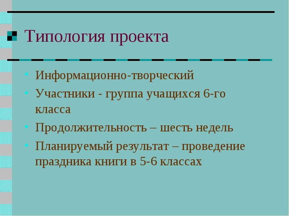 Типология проекта Информационно-творческий Участники - группа учащихся 6-го к...