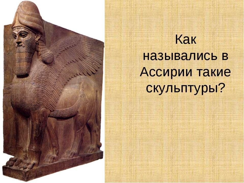Как назывались в Ассирии такие скульптуры?