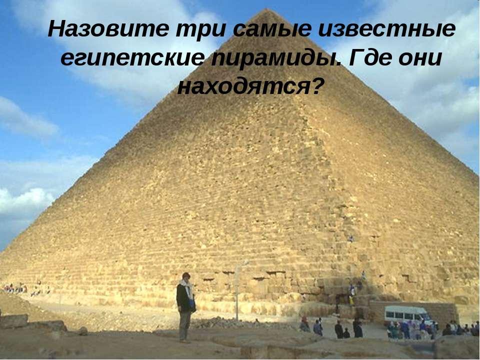 Назовите три самые известные египетские пирамиды. Где они находятся? Назовите...