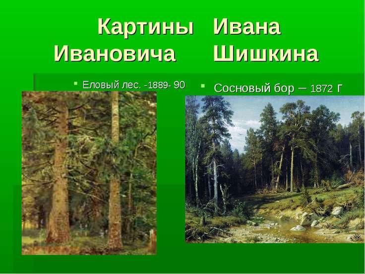 Картины Ивана Ивановича Шишкина Еловый лес. -1889- 90 Сосновый бор – 1872 г