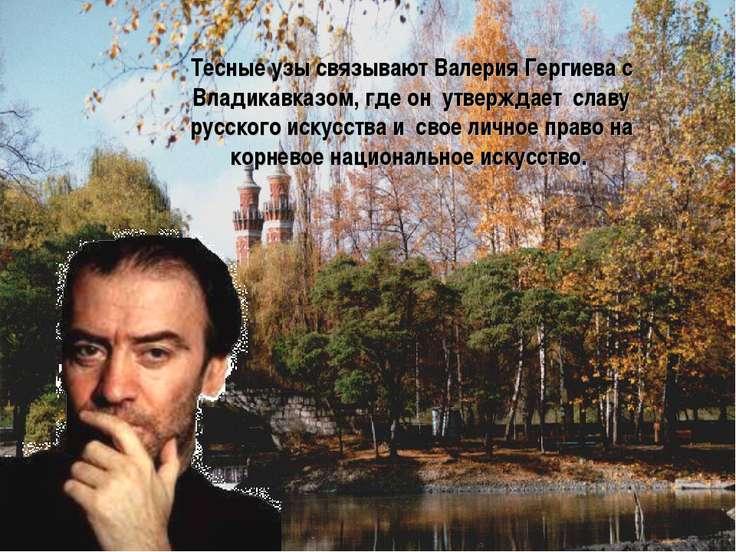 Тесные узы связывают Валерия Гергиева с Владикавказом, где он утверждает слав...