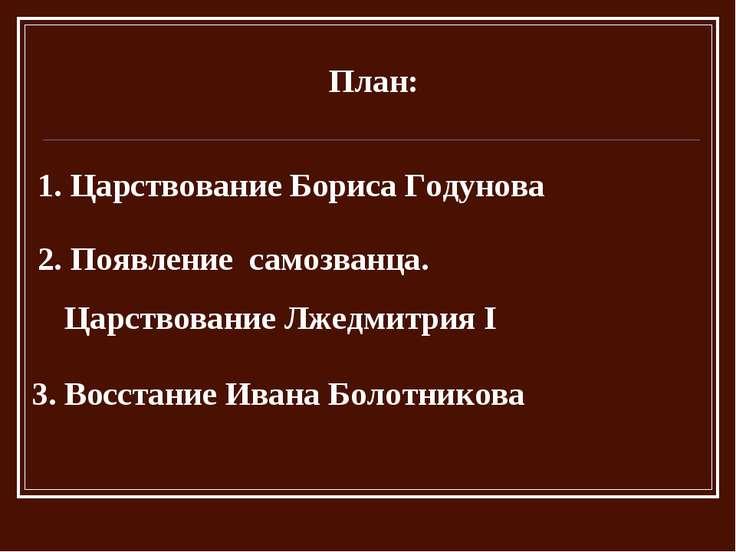 План: 1. Царствование Бориса Годунова 2. Появление самозванца. Царствование Л...