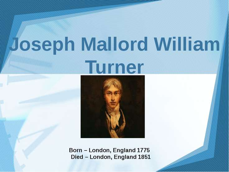 Joseph Mallord William Turner Born – London, England 1775 Died – London, Engl...