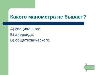 Какого манометра не бывает? А) специального; Б) анероида; В) общетехнического.