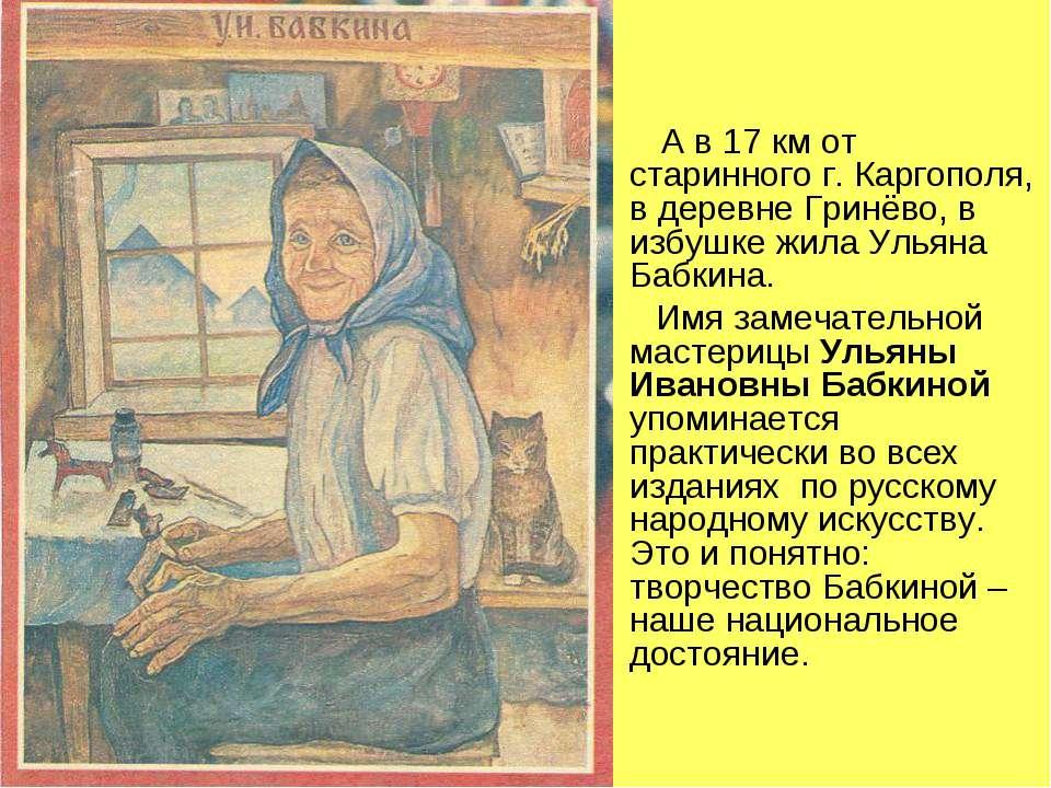 А в 17 км от старинного г. Каргополя, в деревне Гринёво, в избушке жила Ульян...