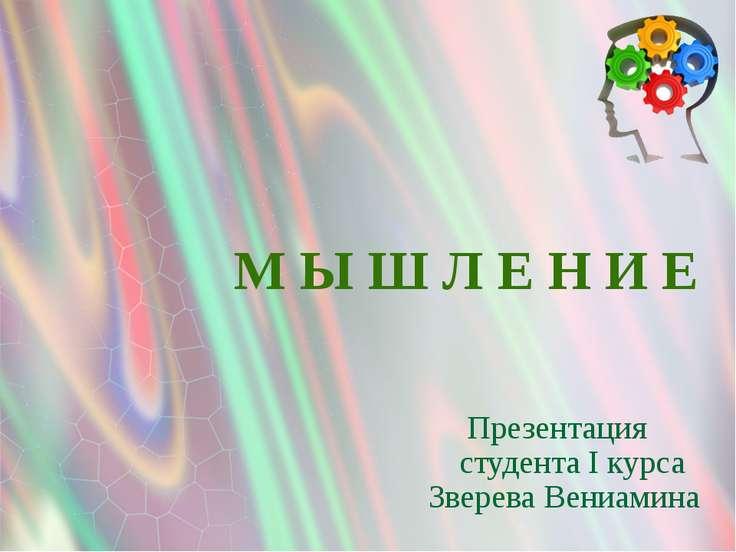 Презентация М Ы Ш Л Е Н И Е Зверева Вениамина студента I курса