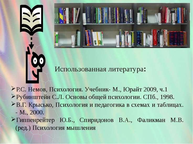 Использованная литература: Р.С. Немов, Психология. Учебник- М., Юрайт 2009, ч...