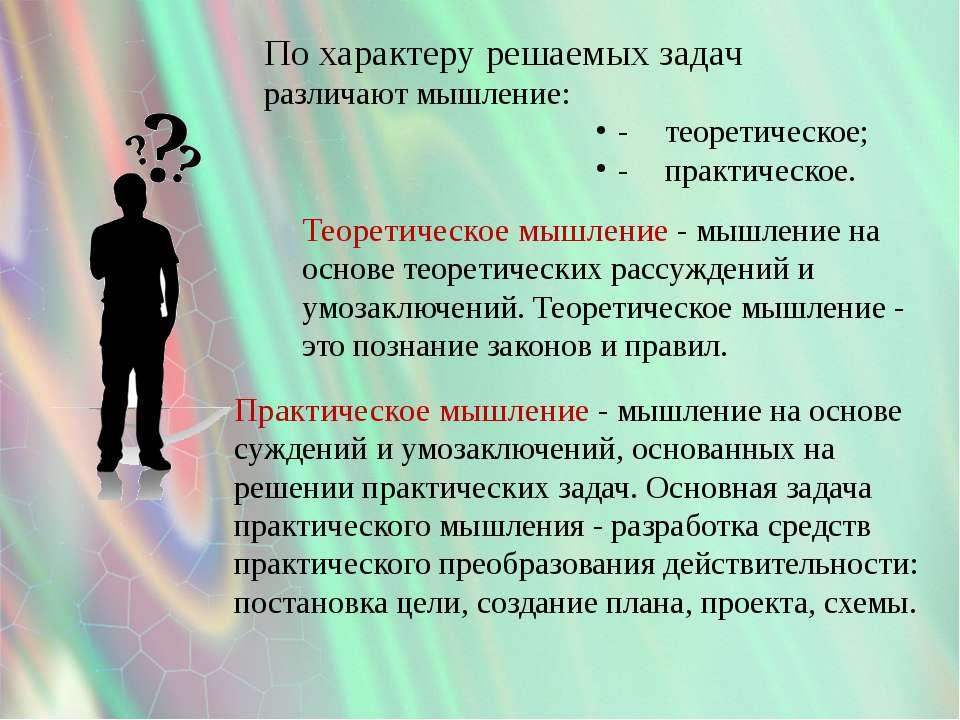 По характеру решаемых задач различают мышление: - теоретическое; - практическ...