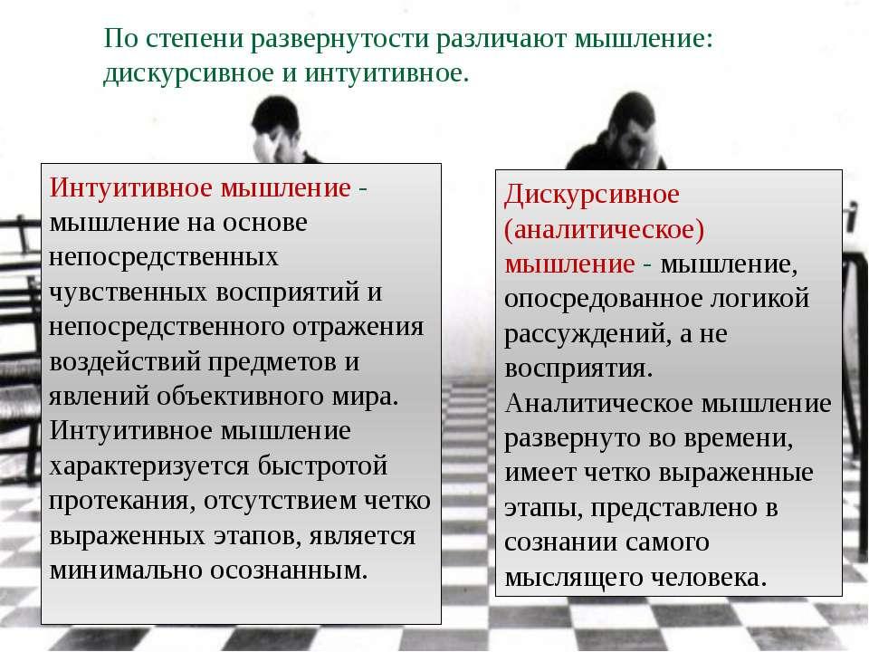 По степени развернутости различают мышление: дискурсивное и интуитивное. Диск...