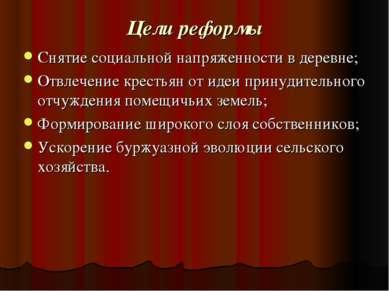 Цели реформы Снятие социальной напряженности в деревне; Отвлечение крестьян о...