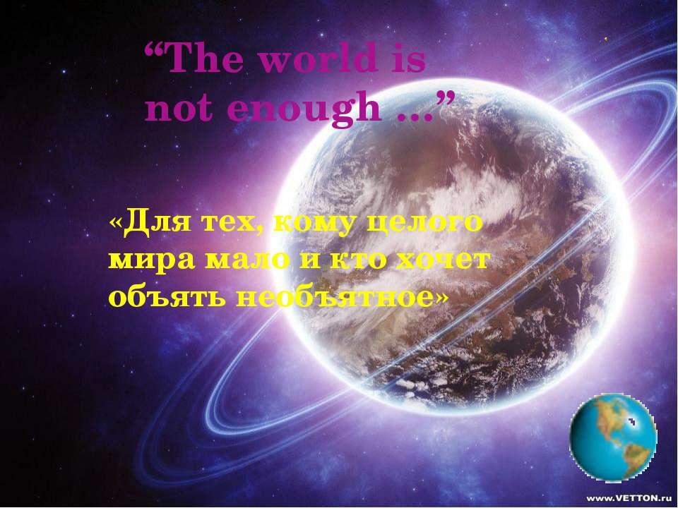 """""""The world is not enough …"""" «Для тех, кому целого мира мало и кто хочет объят..."""