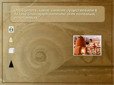 Определите, какие занятия существовали в Аттике благодаря наличию этих полезн...