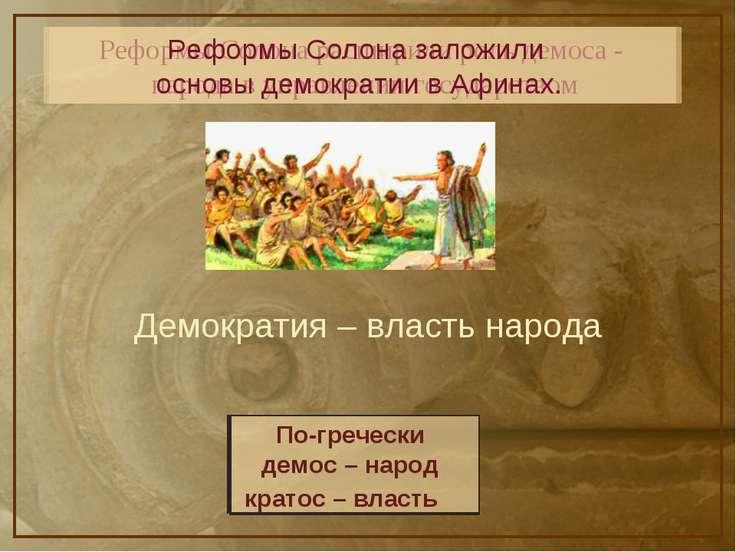 Реформы Солона расширили роль демоса - народа в управлении государством Рефор...