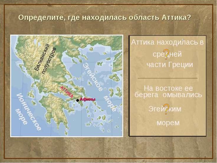 Определите, где находилась область Аттика? Аттика находилась в На востоке ее ...