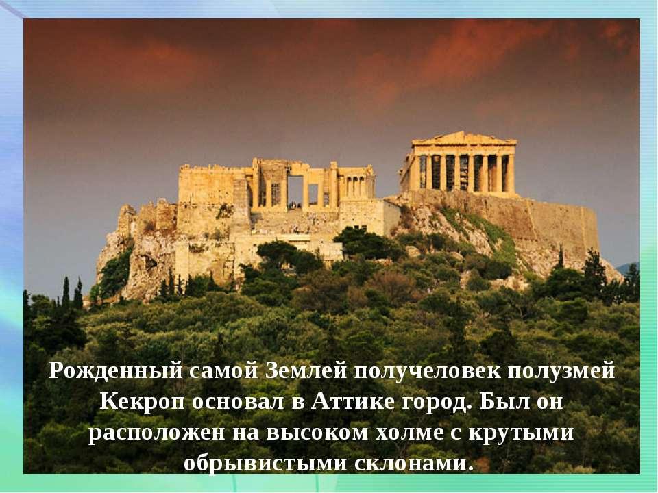 . Рожденный самой Землей получеловек полузмей Кекроп основал в Аттике город. ...
