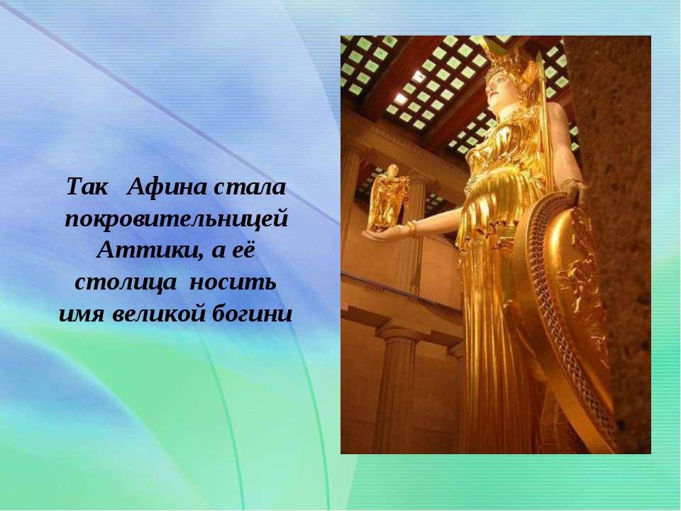 . Так Афина стала покровительницей Аттики, а её столица носить имя великой бо...