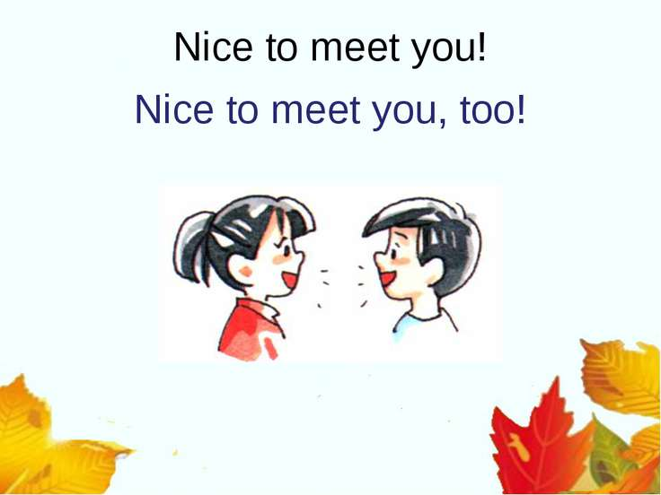 Nice to meet you! Nice to meet you, too!