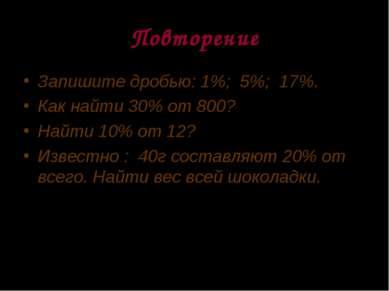 Повторение Запишите дробью: 1%; 5%; 17%. Как найти 30% от 800? Найти 10% от 1...