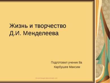 Жизнь и творчество Д.И. Менделеева Подготовил ученик 8а Карбушев Максим Из ко...