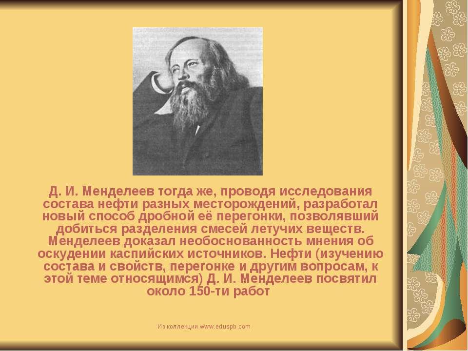Д. И. Менделеев тогда же, проводя исследования состава нефти разных месторожд...