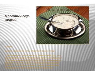 Молочный соус жидкий Состав: молоко, пшеничная мука, сливочное масло, сахар. ...