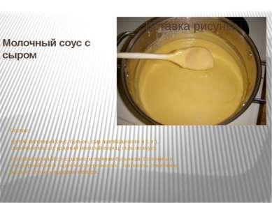 Молочный соус с сыром Состав: густой молочный соус, бульон, сыр (швейцарског...