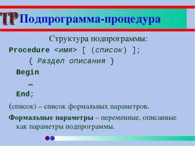 Структура подпрограммы: Procedure [ (список) ]; { Раздел описания } Begin … E...